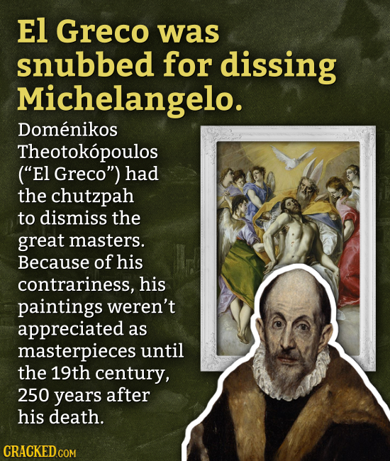 El Greco was snubbed for dissing Michelangelo. Domenikos Theotokopoulos (E1 Greco) had the chutzpah to dismiss the great masters. Because of his con