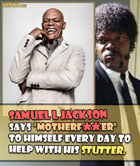 ORAGKEDOONN SAMUELLJACKSON SAYS MOTHERFETKER TO HIMSELF EVERY DAY TO HELP WITH HIS STUTTER.