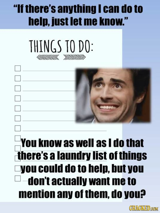 If there's anything I can do to help, just let me know. THINGS TO DO: 00006 You know as well as I do that there's a laundry list of things you could