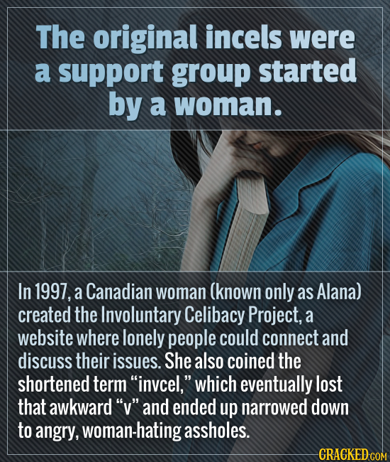 The original incels were a support group started by a woman. In 1997, a Canadian woman (known only as Alana) created the Involuntary Celibacy Project,