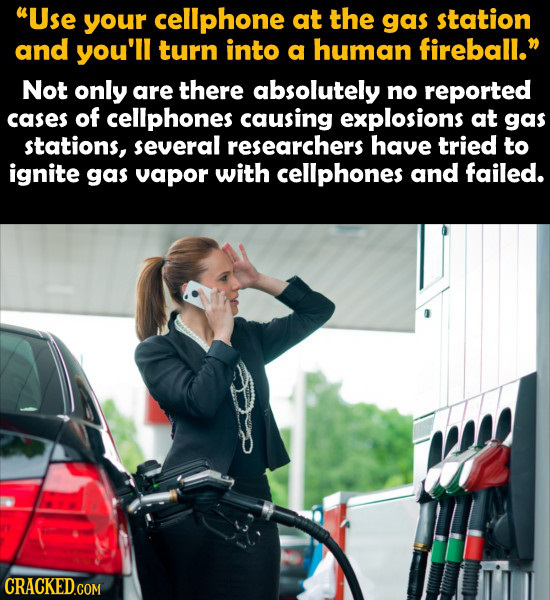 Use your cellphone at the gas station and you'll turn into a human fireball. Not only are there absolutely no reported cases of cellphones causing e