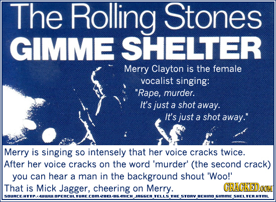 The Rolling Stones GIMME SHELTER Merry Clayton is the female vocalist singing: Rape, murder. It's just a shot away. It's just a shot away. Merry is