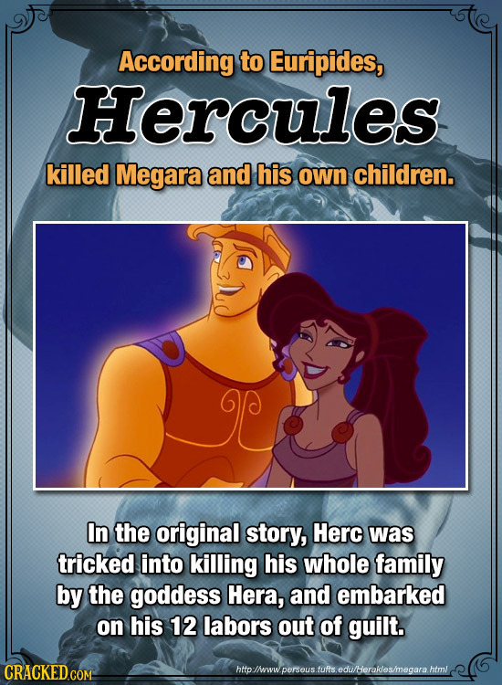 According to Euripides, Hercules killed Megara and his own children. In the original story, Herc was tricked into killing his whole family by the godd