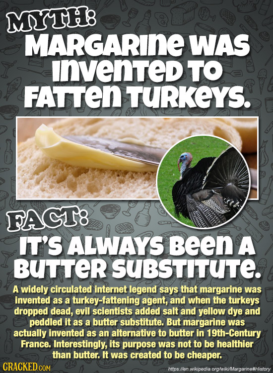 MYTH8 MARGARINE WAS invented TO FATTEN TURKEYS. FACT8 IT'S ALWAYS Been A BUTTER SUBsTITUTE. A widely circulated internet legend says that margarine wa