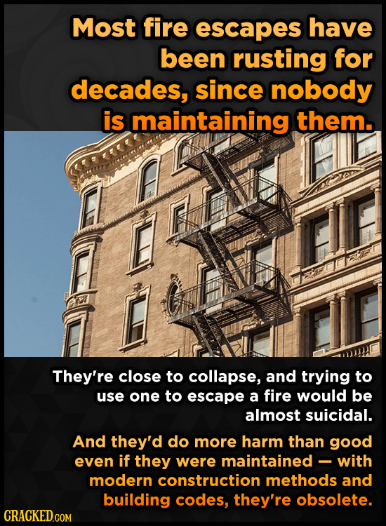 Most fire escapes have been rusting for decades, since nobody is maintaining them. They're close to collapse, and trying to use one to escape a fire w