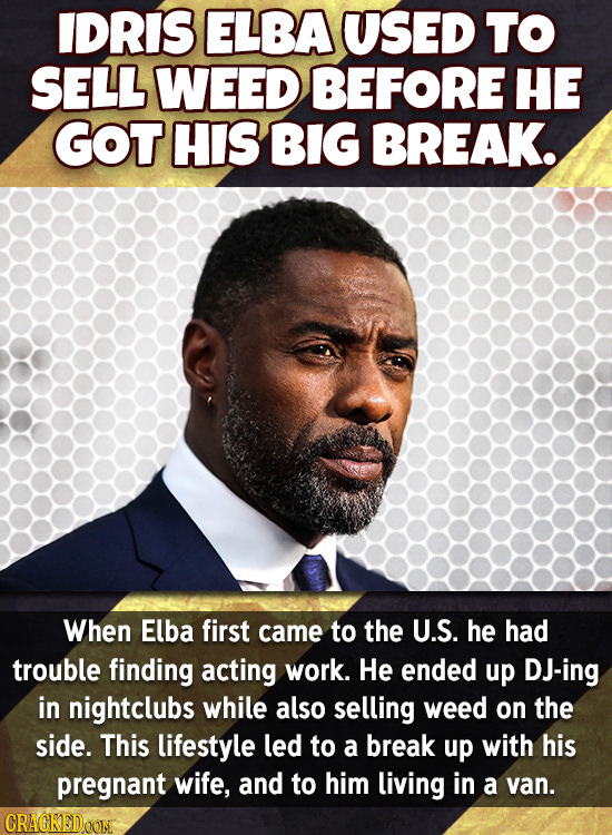 IDRIS ELBA USED TO SELL WEED BEFORE HE GOT HIS BIG BREAK. When Elba first came to the U.S. he had trouble finding acting work. He ended up DJ-ing in n