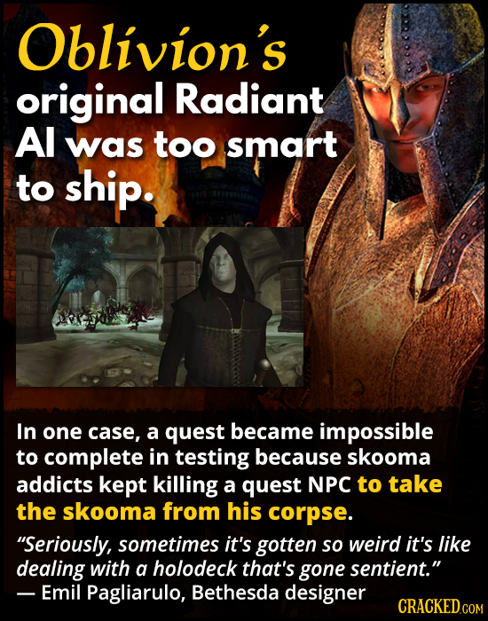 Oblivion's original Radiant Al was too smart to ship. In one case, a quest became impossible to complete in testing because skooma addicts kept killin