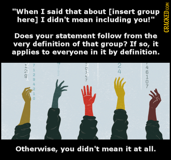 When I said that about [insert group here] I didn't mean including you! Does your statement follow from the CRACKED.COM very definition of that grou