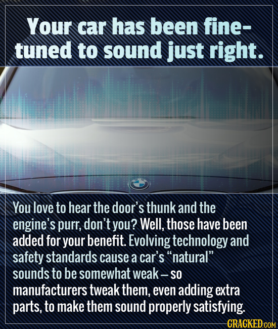 Your car has been fine- tuned to sound just right. You love to hear the door's thunk and the engine's purr, don't you? Well, those have been added for