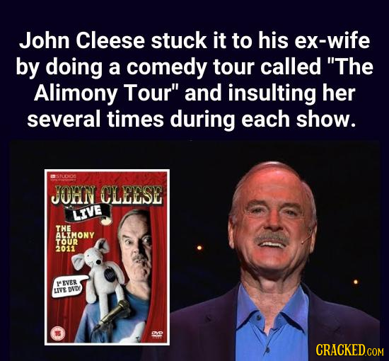 John Cleese stuck it to his ex-wife by doing a comedy tour called The Alimony Tour and insulting her several times during each show. mh JOHN CLEESE