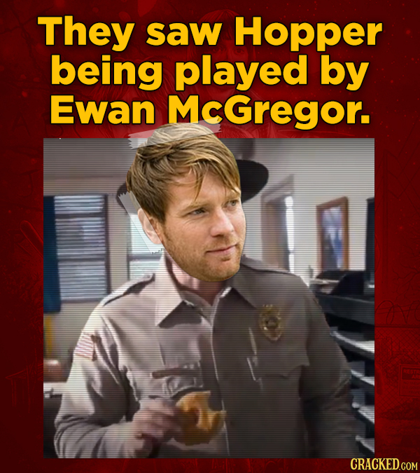 They saw Hopper being played by Ewan MCGregor. CRACKED.COM