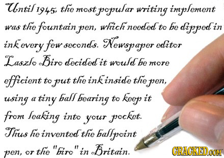 Until 1945 the most popular writing implement the which be was fountain pen, needed to dippedi in ink kevery fow seconds. Newspaper editor Laszlo Biro
