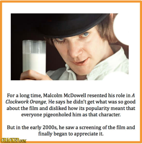 For a long time, Malcolm McDowell resented his role in A Clockwork Orange. He says he didn't get what was So good about the film and disliked how its