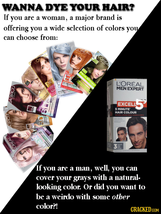 WANNA DYE YOUR HAIR? If you are a woman, a major brand is offering you a wide selection of colors you can choose from: WOREAL LOREAN L'OREAL MEN EXPER