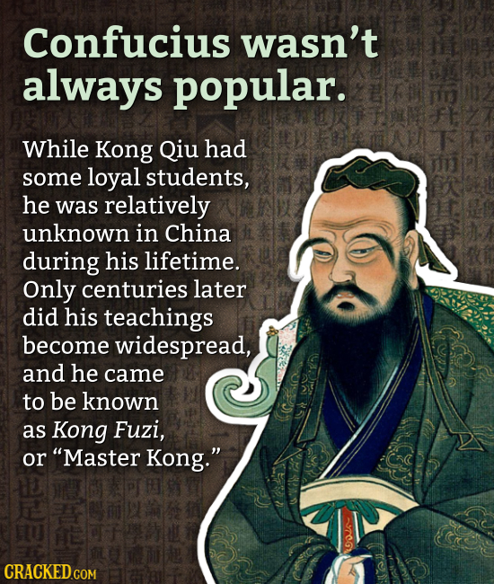 Confucius wasn't always popular. While Kong Qiu had some loyal students, he was relatively unknown in China during his lifetime. Only centuries later