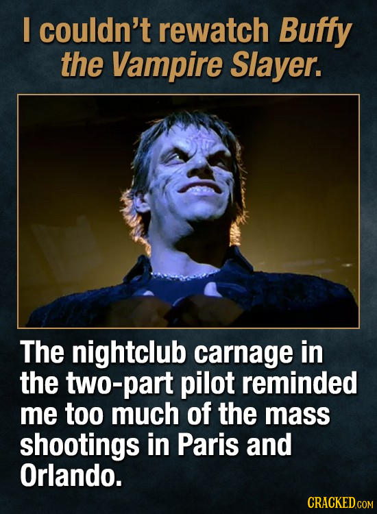 I couldn't rewatch Buffy the Vampire Slayer. The nightclub carnage in the two-part pilot reminded me too much of the mass shootings in Paris and Orlan