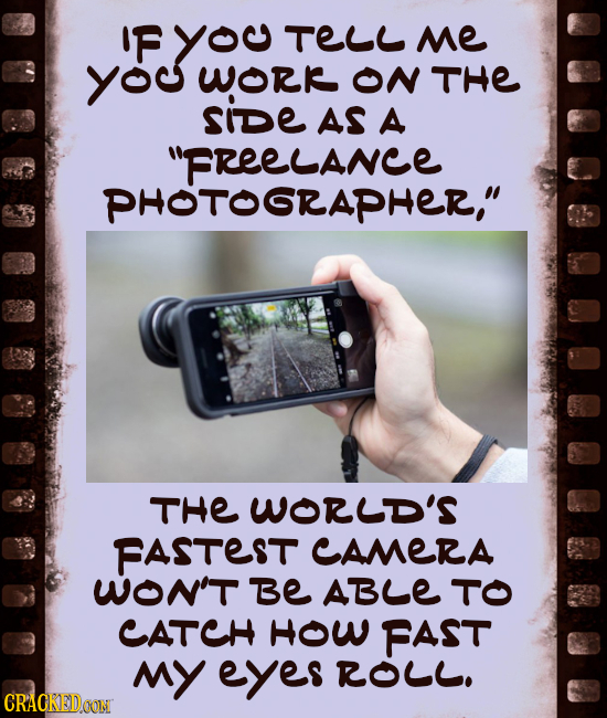 'FYO TELL Me yo WORR ON THE SiDe AS A FREELANCE PHOTOSRAPHER, THE WORUD'S FASTEST CAMERA WON'T Be ABLE TO CATCH HOW FAST MY eyes ROLL. CRACKEDOON