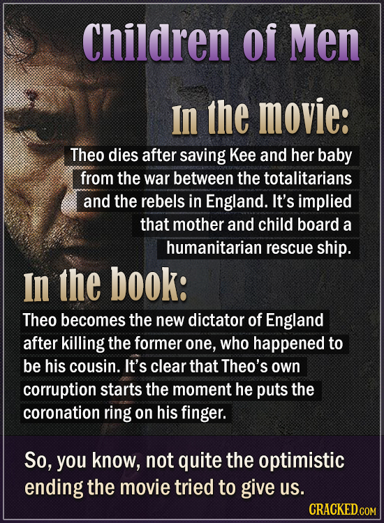 Children Of Men In the movie: Theo dies after saving Kee and her baby from the war between the totalitarians and the rebels in England. It's implied t
