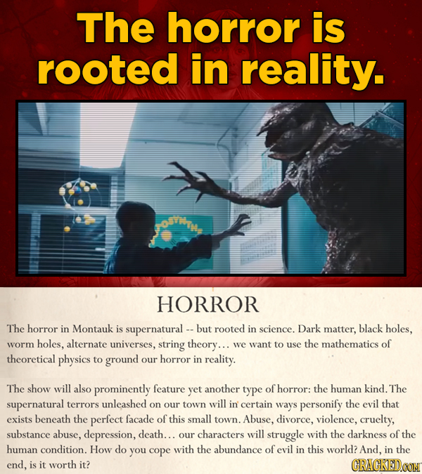 The horror is rooted in reality. HORROR The horror in Montauk is supernatural - - buT rooted in science. Dark matter, black holes, worm holes, alterna