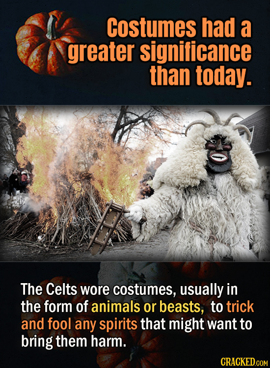 Costumes had a greater significance than today - The Celts wore costumes, usually in the form of animals or beasts,  to trick and fool any spirits tha