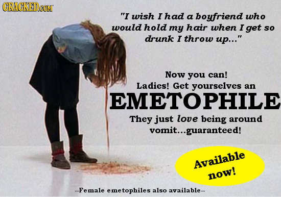 CRACKED CONT I wish I had a boyfriend who would hold my hair when I get so drunk I throw up... Now you can! Ladies! Get yourselves an EMETOPHILE The