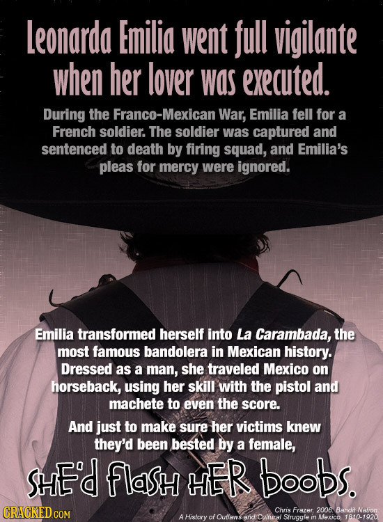Leonarda Emilio went full vigilante when her lover Was executed. During the Franco-Mexican War, Emilia fell for a French soldier. The soldier was capt