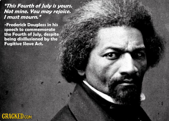 This Fourth of July is yours. Not mine. You may rejoice. I must mourn. -Frederick Douglass in his speech to commemorate the Fourth of July, despite