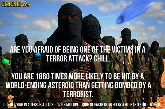 CRACKED coMT ARE YOU AFRAID OF BEING ONE OF THE VICTIMS IN A TERROR ATTACK? CHILL. YOU ARE 1860 TIMES MORE LIKELY TO BE HIT BY A WORLD-ENDING ASTEROID