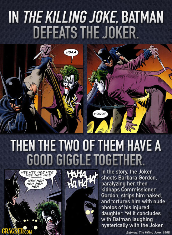 IN THE KILLING JOKE, BATMAN DEFEATS THE JOKER. OAA HOOOF THEN THE TWO OF THEM HAVE A GOOD GIGGLE TOGETHER. HEE In the the Joker HEE HEE HEE HAHA story