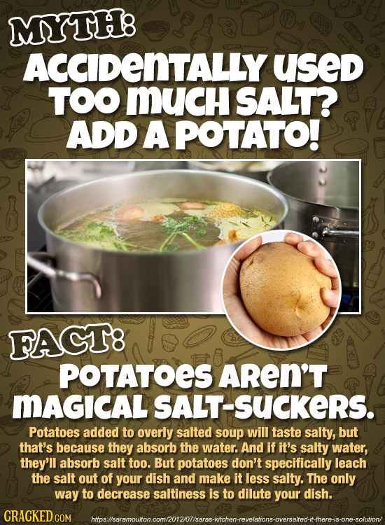 MYTH8 ACCIDENTALLY used TOO MUCH SALT? ADD A POTATO! FAGT8 POTATOES AREN'T MAGICALSALT-SUCKERS. Potatoes added to overly salted soup will taste salty,