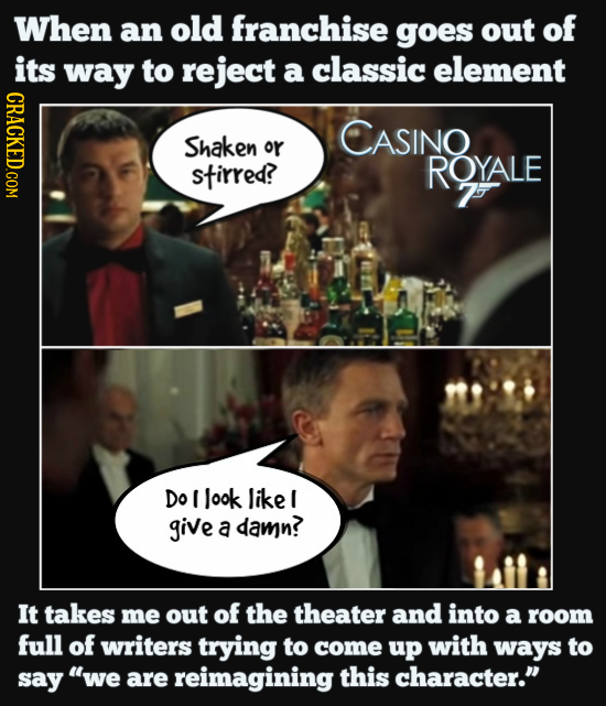 When an old franchise goes out of its way to reject a classic element CRACKED.COM CASINO Shaken or stirred? RQYALE 7 Do I look like I give a damn? It
