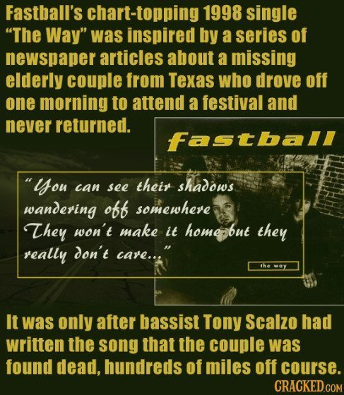Fastball's chart-topping 1998 single The Way was inspired by a series of newspaper articles about a missing elderly couple from Texas who drove off