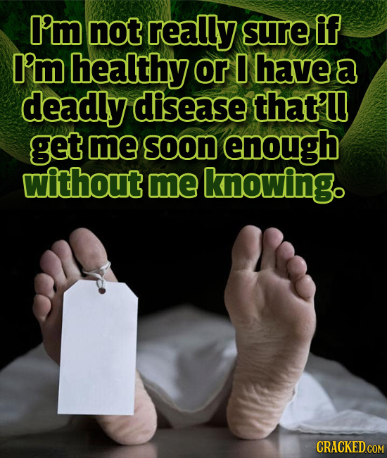 I'm not really Sure if I'm healthy or 0 have a deadly disease that'u get me Soon enough without me knowing. CRACKED COM
