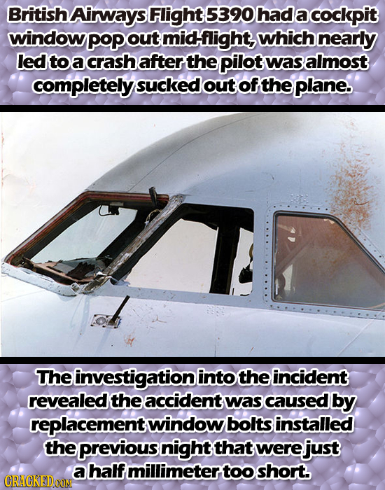 British Airways Flight 5390 had a cockpit window PoPO out midflight, which nearly led to a crash after the pilot was almost completely sucked out of t