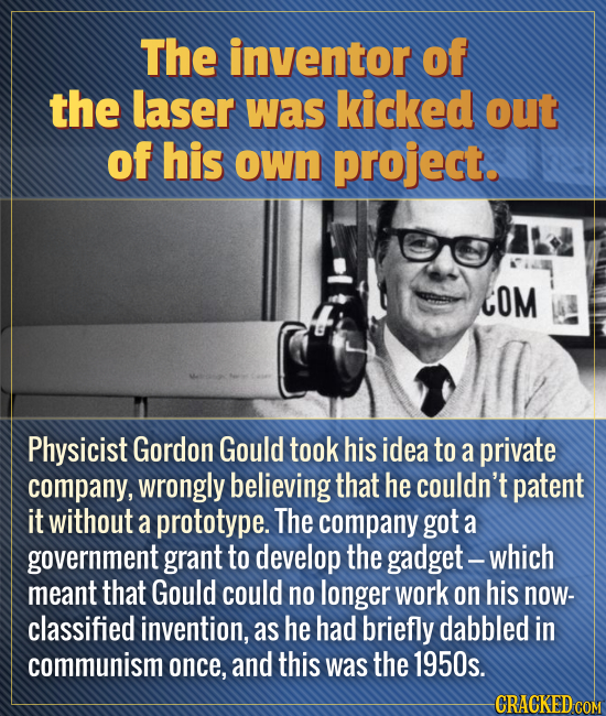 The inventor of the laser was kicked out of his own project. COM Physicist Gordon Gould took his idea to a private company, wrongly believing that he