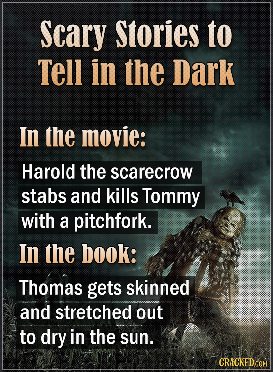 Scary Stories to Tell in the Dark In the movie: Harold the scarecrow stabs and kills Tommy with a pitchfork. In the book: Thomas gets skinned and stre