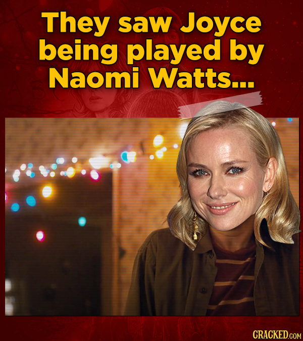 They saw Joyce being played by Naomi Watts...