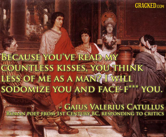 BECAUSE YOU'VE READ MY COUNTLESS KISSES, YOU THINK LESS OF ME AS A MAN? I WILL SODOMIZE YOU AND FACE-F YOU. -GAIUS VALERIUS CATULLUS ROMAN POET FROM 1