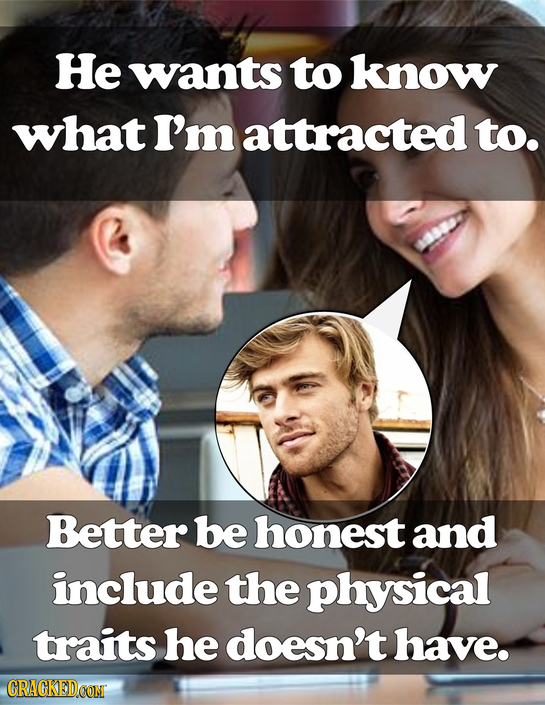 He wants to know what I'm attracted to. Better be honest and include the physical traits he doesn't have. CRACKED COM