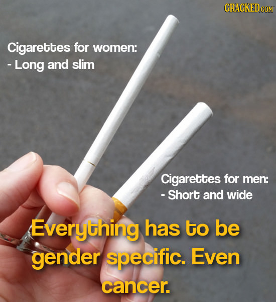 Cigarettes for women: -Long and slim Cigarettes for men: - Short and wide Everything has to be gender specific. Even cancer.