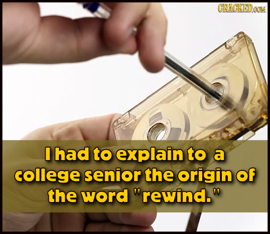 CRAGKEDON I had to explain to a college senior the origin of the word rewind.