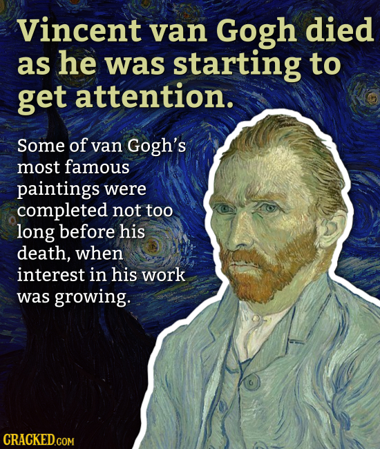 Vincent van Gogh died as he was starting to get attention. Some of van Gogh's most famous paintings were completed not too long before his death, when