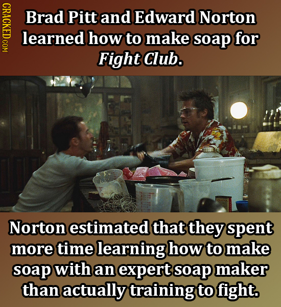 IIDEO Brad Pitt and Edward Norton learned how to make soap for Fight Club. Norton estimated that they spent more time learning how to make soap with a