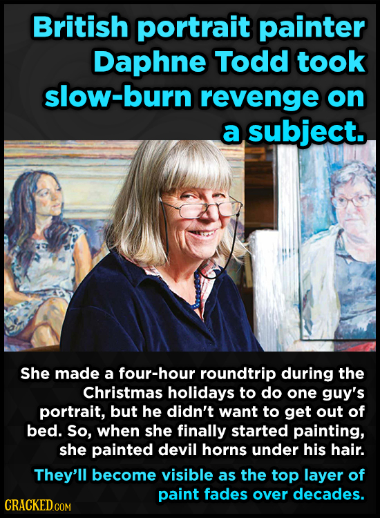 British portrait painter Daphne Todd took slow-burn revenge on a subject. She made a four-hour roundtrip during the Christmas holidays to do one guy's