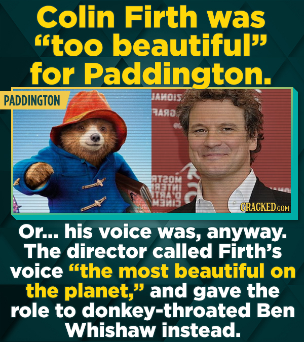 Colin Firth was too beautiful for Paddington. PADDINGTON JAMOIS RARa AT2OM CRACKEDCOR Or... his voice was, anyway. The director called Firth's voice