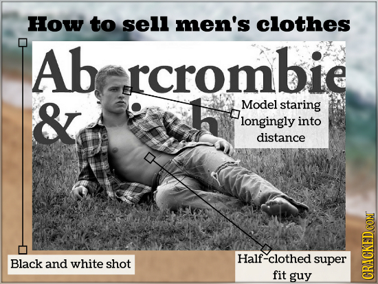 How to sell men's clothes Ab rcrombie rcroml & Model staring longingly into distance Half-clothed Black and white shot super fit guy CRACKEDCONT