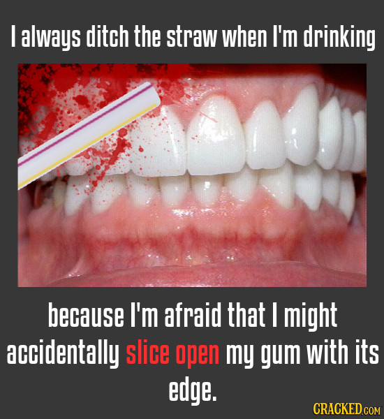 I always ditch the straw when I'm drinking because I'm afraid that I might accidentally slice open my gum with its edge.