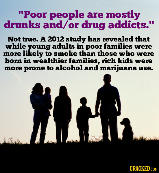 Poor people are mostly drunks and/ or drug addicts. Not true. A 2012 study has revealed that while young adults in poor families were more likely to