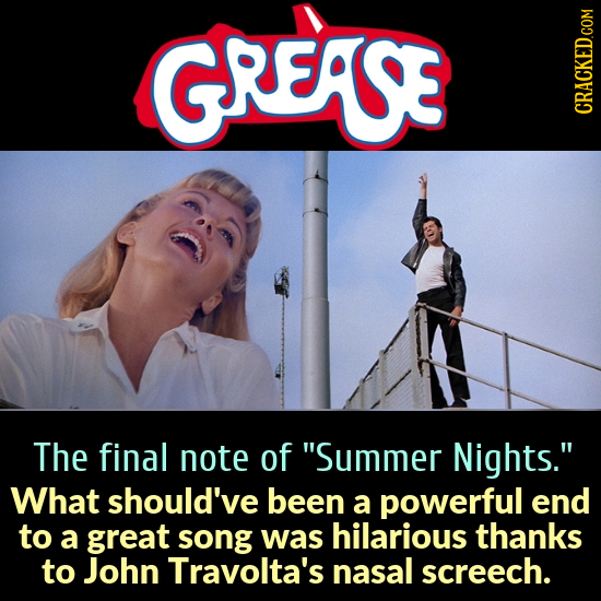GREASE The final note of Summer Nights. What should've been a powerful end to a great song was hilarious thanks to John Travolta's nasal screech.