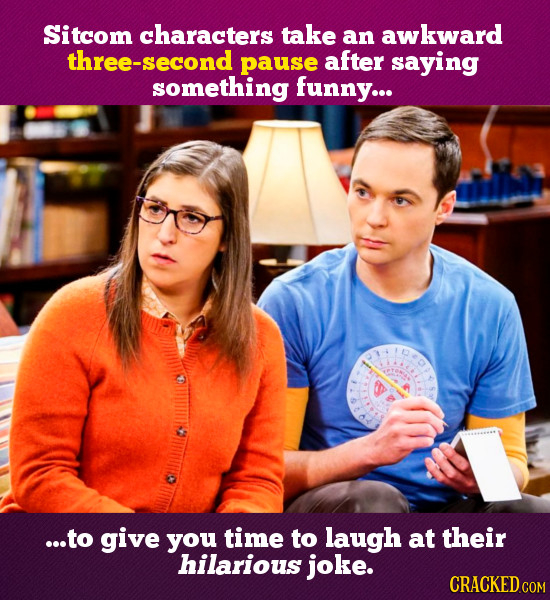 Sitcom characters take an awkward three-second pause after saying something funny... ...to give you time to laugh at their hilarious joke. CRACKED COM